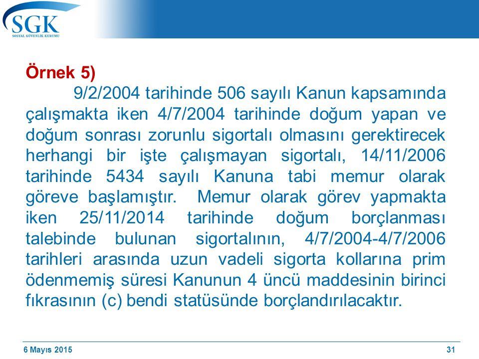 6 Mayıs 2015 Örnek 5) 9/2/2004 tarihinde 506 sayılı Kanun kapsamında çalışmakta iken 4/7/2004 tarihinde doğum yapan ve doğum sonrası zorunlu sigortalı olmasını gerektirecek herhangi bir işte çalışmayan sigortalı, 14/11/2006 tarihinde 5434 sayılı Kanuna tabi memur olarak göreve başlamıştır.