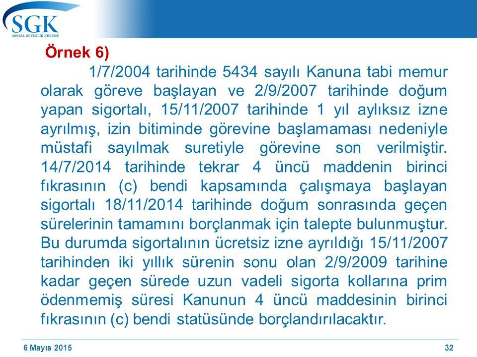 6 Mayıs 2015 Örnek 6) 1/7/2004 tarihinde 5434 sayılı Kanuna tabi memur olarak göreve başlayan ve 2/9/2007 tarihinde doğum yapan sigortalı, 15/11/2007 tarihinde 1 yıl aylıksız izne ayrılmış, izin bitiminde görevine başlamaması nedeniyle müstafi sayılmak suretiyle görevine son verilmiştir.