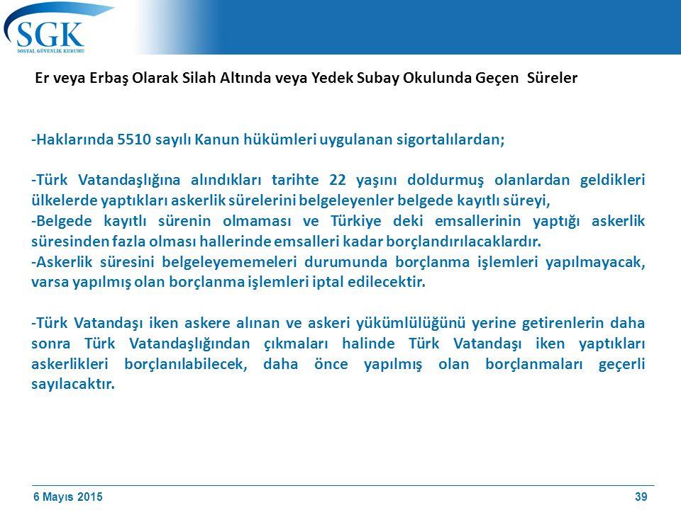 6 Mayıs 2015 Er veya Erbaş Olarak Silah Altında veya Yedek Subay Okulunda Geçen Süreler -Haklarında 5510 sayılı Kanun hükümleri uygulanan sigortalılardan; -Türk Vatandaşlığına alındıkları tarihte 22 yaşını doldurmuş olanlardan geldikleri ülkelerde yaptıkları askerlik sürelerini belgeleyenler belgede kayıtlı süreyi, -Belgede kayıtlı sürenin olmaması ve Türkiye deki emsallerinin yaptığı askerlik süresinden fazla olması hallerinde emsalleri kadar borçlandırılacaklardır.