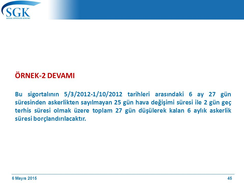6 Mayıs 2015 ÖRNEK-2 DEVAMI Bu sigortalının 5/3/2012-1/10/2012 tarihleri arasındaki 6 ay 27 gün süresinden askerlikten sayılmayan 25 gün hava değişimi süresi ile 2 gün geç terhis süresi olmak üzere toplam 27 gün düşülerek kalan 6 aylık askerlik süresi borçlandırılacaktır.