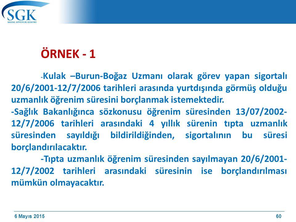 6 Mayıs 2015 ÖRNEK - 1 - Kulak –Burun-Boğaz Uzmanı olarak görev yapan sigortalı 20/6/2001-12/7/2006 tarihleri arasında yurtdışında görmüş olduğu uzmanlık öğrenim süresini borçlanmak istemektedir.