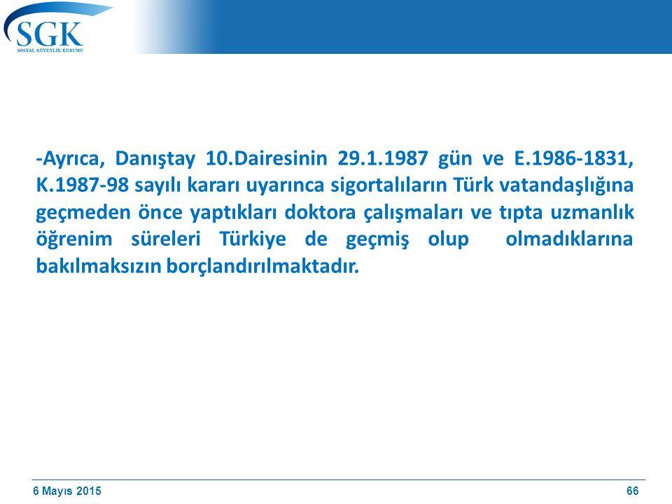 6 Mayıs 2015 -Ayrıca, Danıştay 10.Dairesinin 29.1.1987 gün ve E.1986-1831, K.1987-98 sayılı kararı uyarınca sigortalıların Türk vatandaşlığına geçmeden önce yaptıkları doktora çalışmaları ve tıpta uzmanlık öğrenim süreleri Türkiye de geçmiş olup olmadıklarına bakılmaksızın borçlandırılmaktadır.