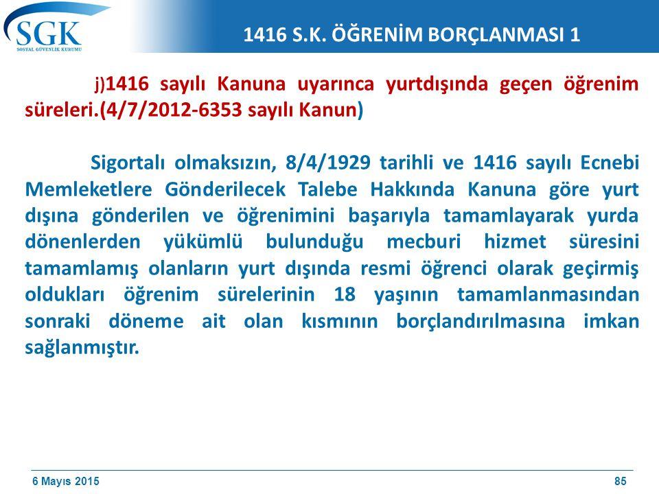6 Mayıs 2015 j) 1416 sayılı Kanuna uyarınca yurtdışında geçen öğrenim süreleri.(4/7/2012-6353 sayılı Kanun) Sigortalı olmaksızın, 8/4/1929 tarihli ve 1416 sayılı Ecnebi Memleketlere Gönderilecek Talebe Hakkında Kanuna göre yurt dışına gönderilen ve öğrenimini başarıyla tamamlayarak yurda dönenlerden yükümlü bulunduğu mecburi hizmet süresini tamamlamış olanların yurt dışında resmi öğrenci olarak geçirmiş oldukları öğrenim sürelerinin 18 yaşının tamamlanmasından sonraki döneme ait olan kısmının borçlandırılmasına imkan sağlanmıştır.