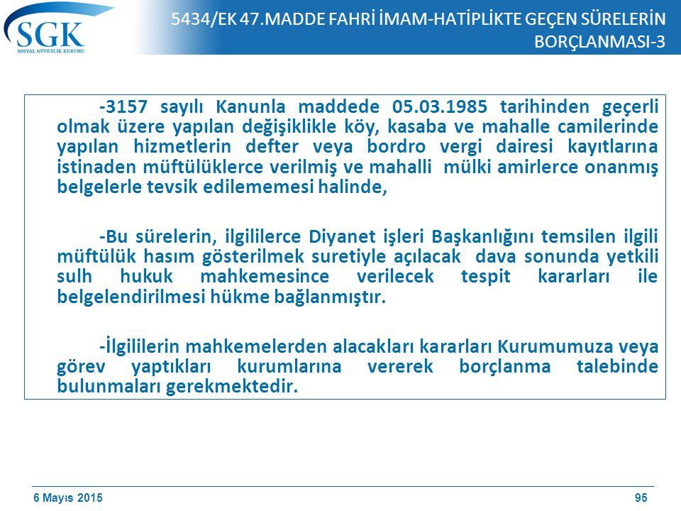 6 Mayıs 2015 5434/EK 47.MADDE FAHRİ İMAM-HATİPLİKTE GEÇEN SÜRELERİN BORÇLANMASI-3 -3157 sayılı Kanunla maddede 05.03.1985 tarihinden geçerli olmak üzere yapılan değişiklikle köy, kasaba ve mahalle camilerinde yapılan hizmetlerin defter veya bordro vergi dairesi kayıtlarına istinaden müftülüklerce verilmiş ve mahalli mülki amirlerce onanmış belgelerle tevsik edilememesi halinde, -Bu sürelerin, ilgililerce Diyanet işleri Başkanlığını temsilen ilgili müftülük hasım gösterilmek suretiyle açılacak dava sonunda yetkili sulh hukuk mahkemesince verilecek tespit kararları ile belgelendirilmesi hükme bağlanmıştır.