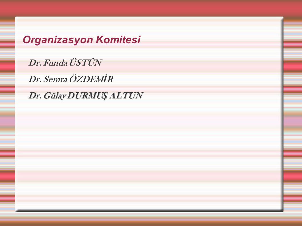 Organizasyon Komitesi Dr. Funda ÜSTÜN Dr. Semra ÖZDEM İ R Dr. Gülay DURMU Ş ALTUN