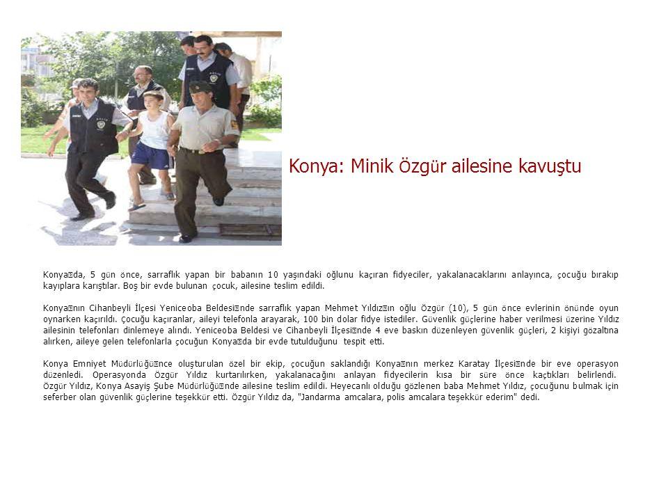 Konya: Minik Ö zg ü r ailesine kavuştu Konya ' da, 5 g ü n ö nce, sarraflık yapan bir babanın 10 yaşındaki oğlunu ka ç ıran fidyeciler, yakalanacaklar