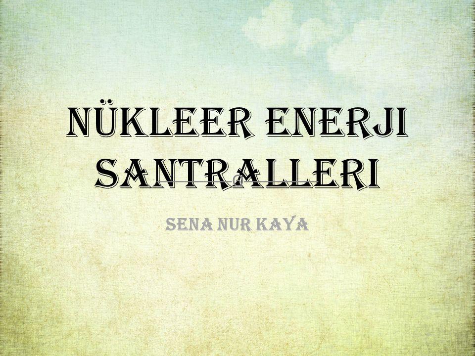 Nükleer Enerji Santralleri ────────Θ──────── Sena Nur Kaya