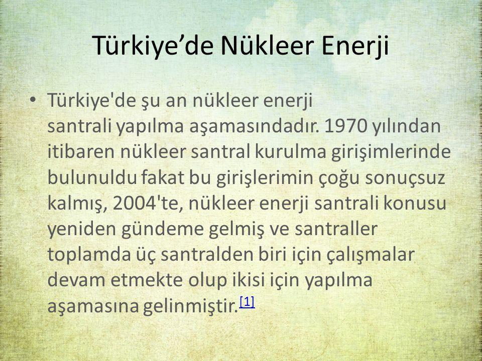 Türkiye'de Nükleer Enerji Türkiye'de şu an nükleer enerji santrali yapılma aşamasındadır. 1970 yılından itibaren nükleer santral kurulma girişimlerind