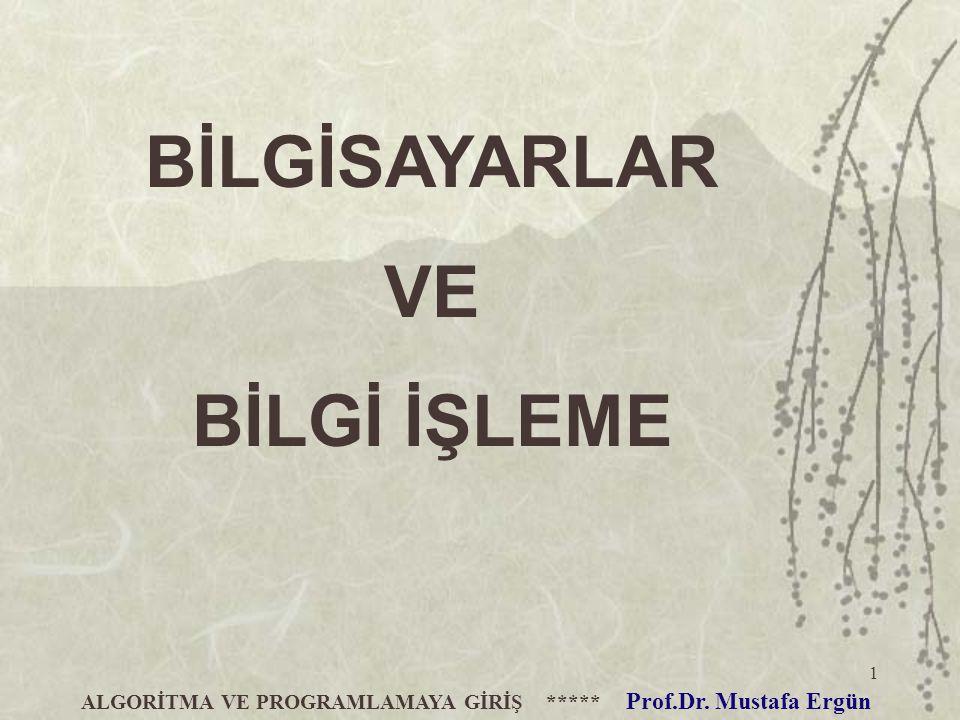 1 ALGORİTMA VE PROGRAMLAMAYA GİRİŞ ***** Prof.Dr. Mustafa Ergün BİLGİSAYARLAR VE BİLGİ İŞLEME