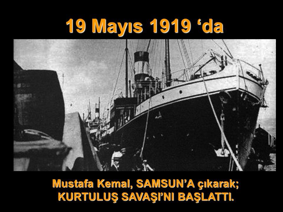 Mustafa Kemal, SAMSUN'A çıkarak; KURTULUŞ SAVAŞI'NI BAŞLATTI. 19 Mayıs 1919 'da