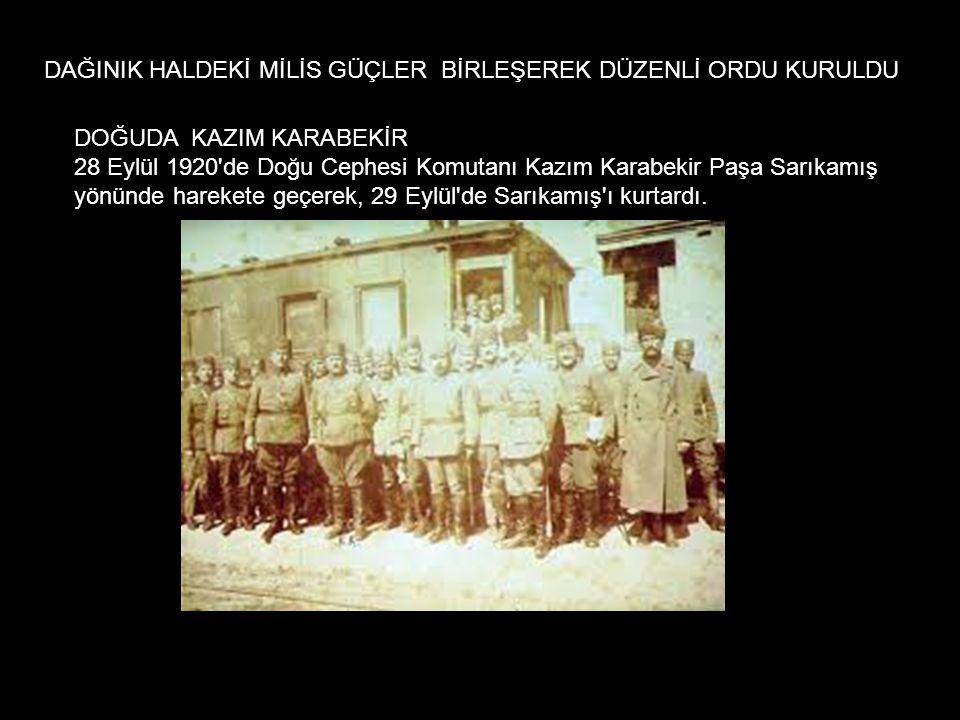 DAĞINIK HALDEKİ MİLİS GÜÇLER BİRLEŞEREK DÜZENLİ ORDU KURULDU DOĞUDA KAZIM KARABEKİR 28 Eylül 1920'de Doğu Cephesi Komutanı Kazım Karabekir Paşa Sarıka