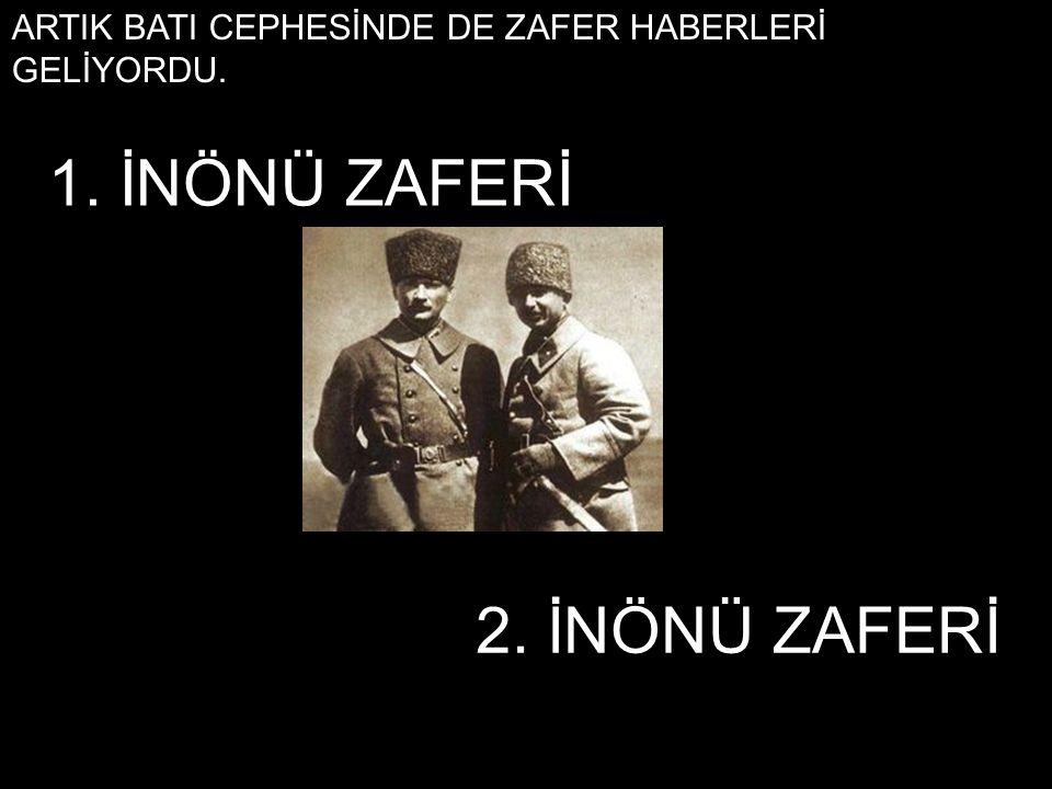 ARTIK BATI CEPHESİNDE DE ZAFER HABERLERİ GELİYORDU. 2. İNÖNÜ ZAFERİ 1. İNÖNÜ ZAFERİ