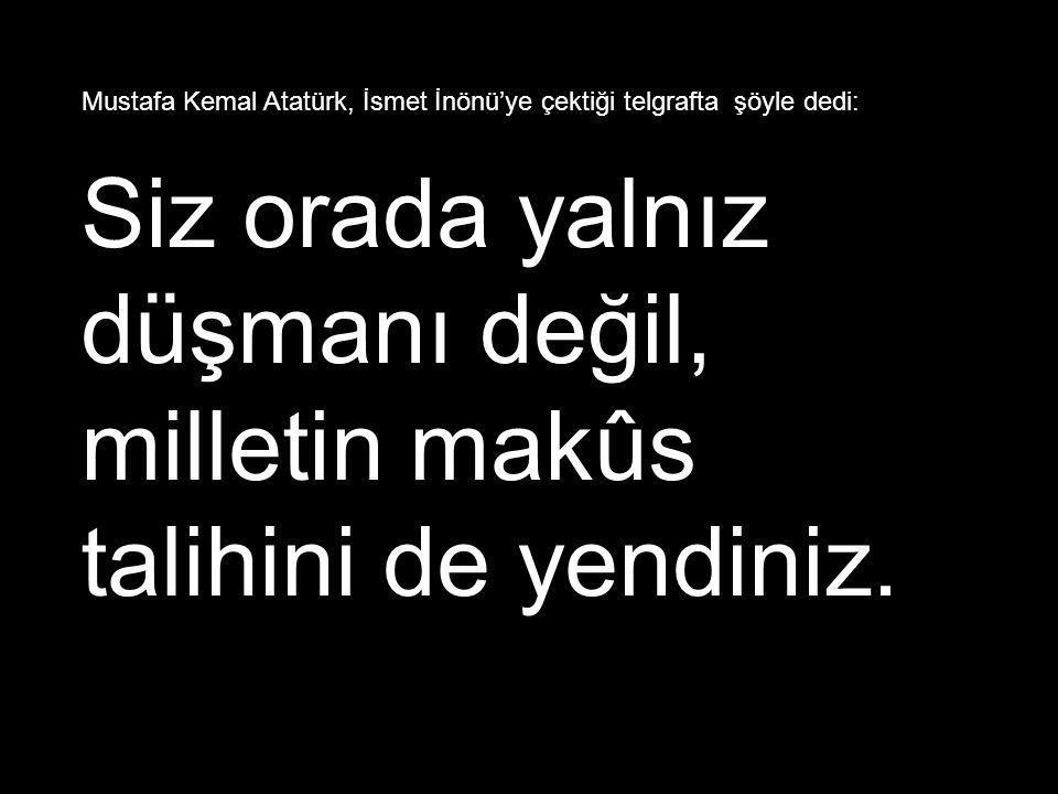 Mustafa Kemal Atatürk, İsmet İnönü'ye çektiği telgrafta şöyle dedi: Siz orada yalnız düşmanı değil, milletin makûs talihini de yendiniz.
