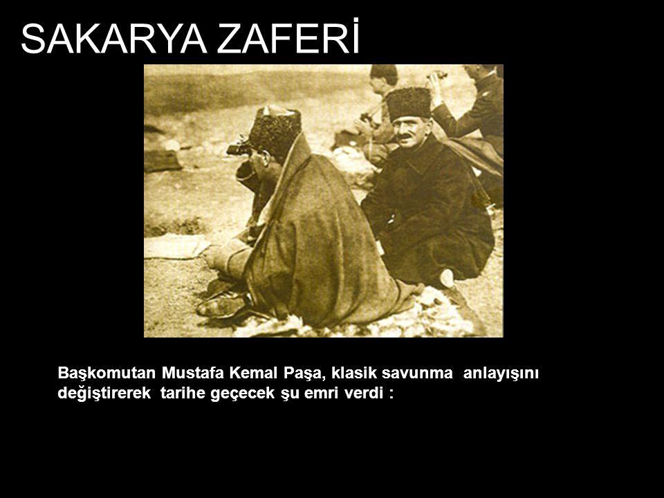 SAKARYA ZAFERİ Başkomutan Mustafa Kemal Paşa, klasik savunma anlayışını değiştirerek tarihe geçecek şu emri verdi :
