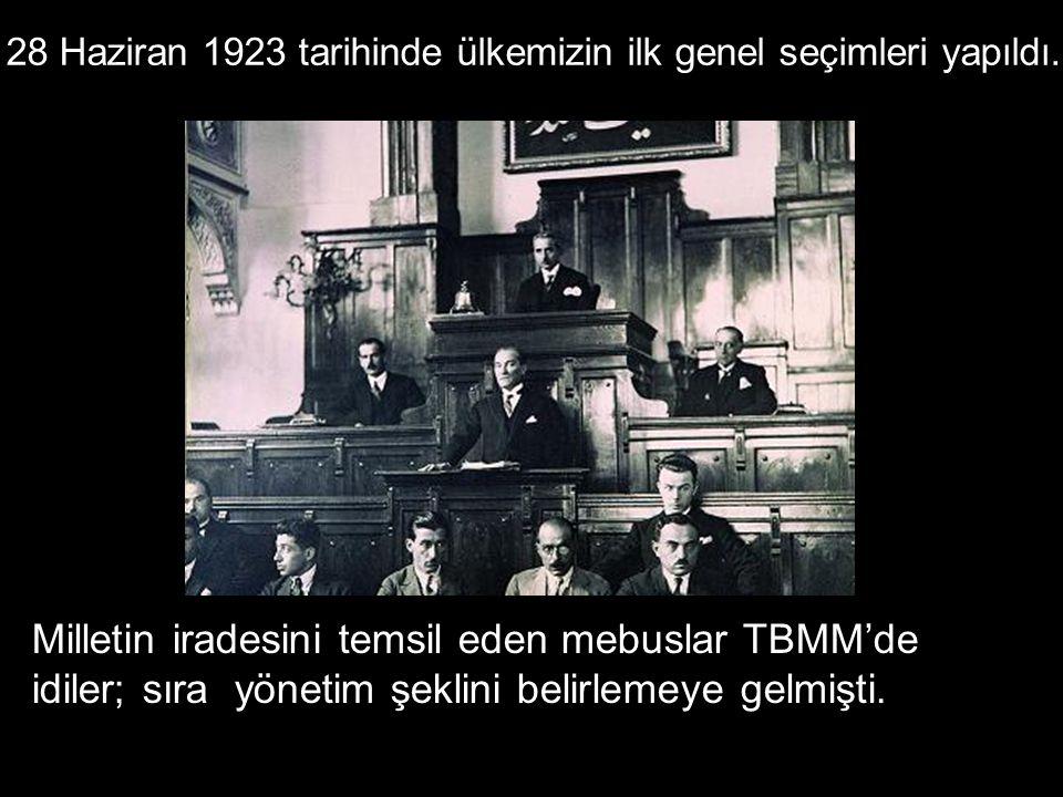 28 Haziran 1923 tarihinde ülkemizin ilk genel seçimleri yapıldı. Milletin iradesini temsil eden mebuslar TBMM'de idiler; sıra yönetim şeklini belirlem