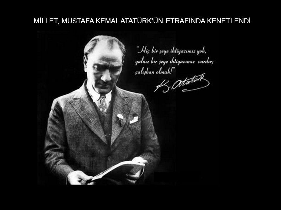 MİLLET, MUSTAFA KEMAL ATATÜRK'ÜN ETRAFINDA KENETLENDİ.