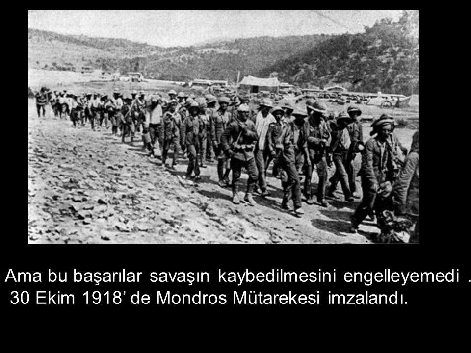 Ama bu başarılar savaşın kaybedilmesini engelleyemedi. 30 Ekim 1918' de Mondros Mütarekesi imzalandı.