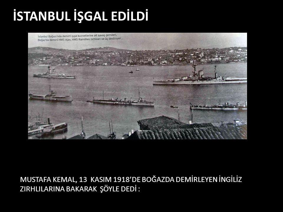 İSTANBUL İŞGAL EDİLDİ MUSTAFA KEMAL, 13 KASIM 1918'DE BOĞAZDA DEMİRLEYEN İNGİLİZ ZIRHLILARINA BAKARAK ŞÖYLE DEDİ :