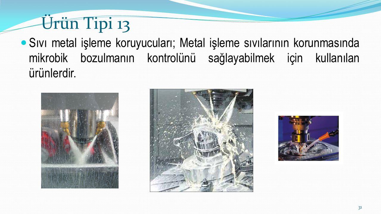 Ürün Tipi 13 Sıvı metal işleme koruyucuları; Metal işleme sıvılarının korunmasında mikrobik bozulmanın kontrolünü sağlayabilmek için kullanılan ürünle