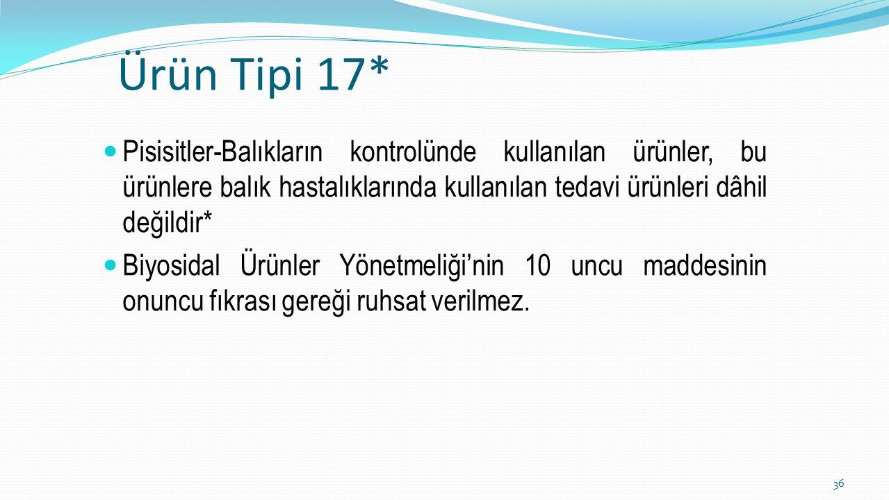 Ürün Tipi 17* Pisisitler-Balıkların kontrolünde kullanılan ürünler, bu ürünlere balık hastalıklarında kullanılan tedavi ürünleri dâhil değildir* Biyos