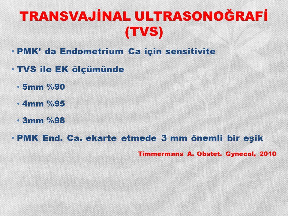 TRANSVAJİNAL ULTRASONOĞRAFİ (TVS) PMK' da Endometrium Ca için sensitivite TVS ile EK ölçümünde 5mm %90 4mm %95 3mm %98 PMK End. Ca. ekarte etmede 3 mm