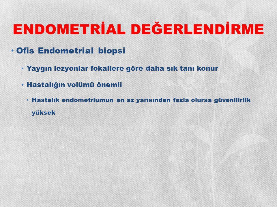 ENDOMETRİAL DEĞERLENDİRME Ofis Endometrial biopsi Yaygın lezyonlar fokallere göre daha sık tanı konur Hastalığın volümü önemli Hastalık endometriumun