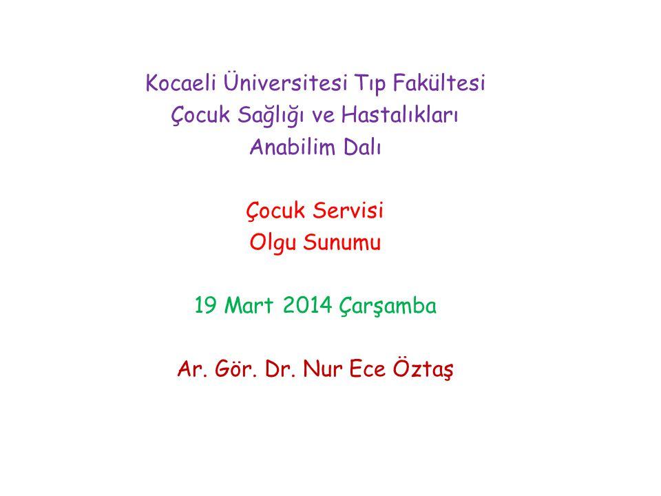 Kocaeli Üniversitesi Tıp Fakültesi Çocuk Sağlığı ve Hastalıkları Anabilim Dalı Çocuk Servisi Olgu Sunumu 19 Mart 2014 Çarşamba Ar. Gör. Dr. Nur Ece Öz