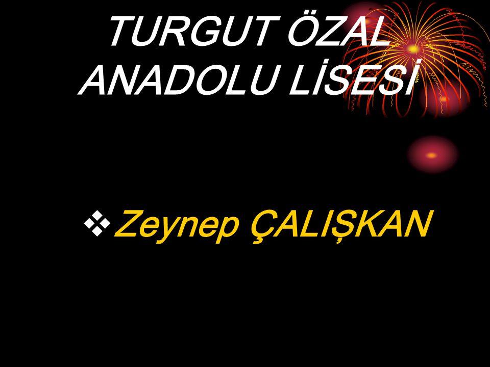 TURGUT ÖZAL ANADOLU LİSESİ  Zeynep ÇALIŞKAN