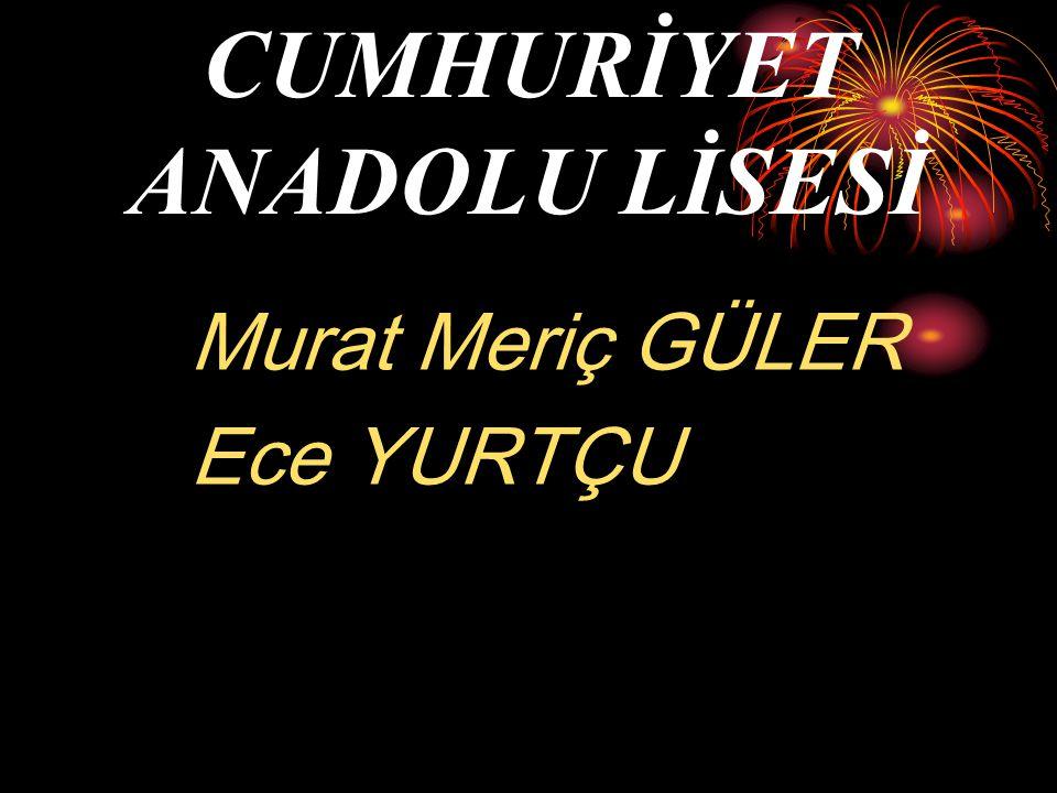 CUMHURİYET ANADOLU LİSESİ Murat Meriç GÜLER Ece YURTÇU