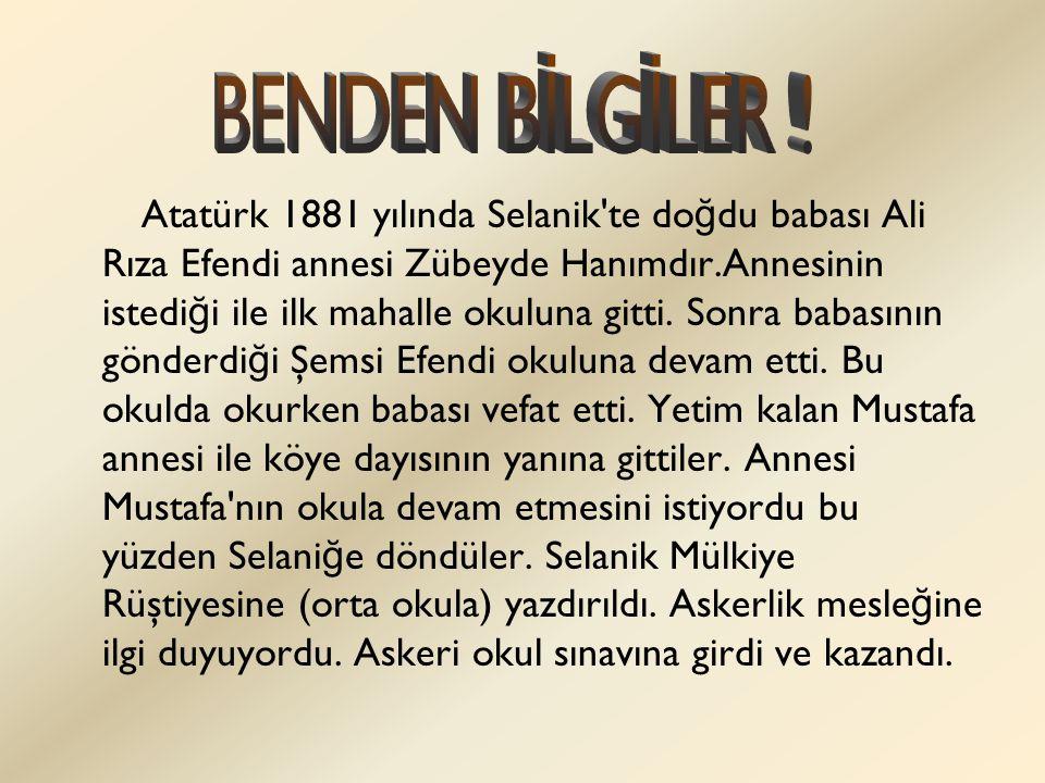 Atatürk 1881 yılında Selanik'te do ğ du babası Ali Rıza Efendi annesi Zübeyde Hanımdır.Annesinin istedi ğ i ile ilk mahalle okuluna gitti. Sonra babas