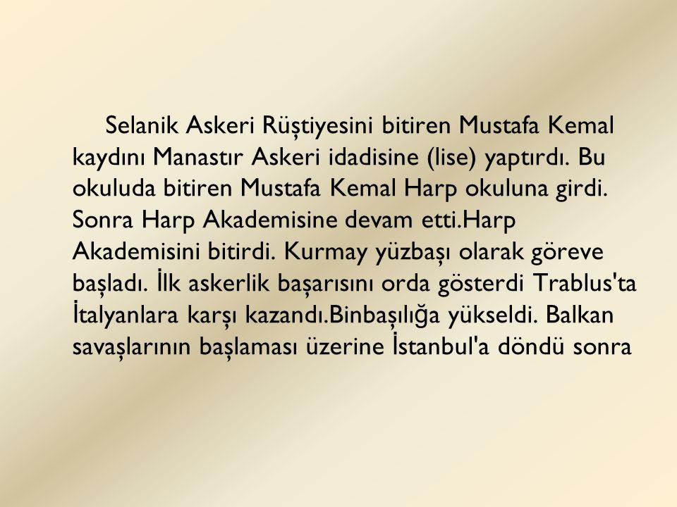 Selanik Askeri Rüştiyesini bitiren Mustafa Kemal kaydını Manastır Askeri idadisine (lise) yaptırdı. Bu okuluda bitiren Mustafa Kemal Harp okuluna gird