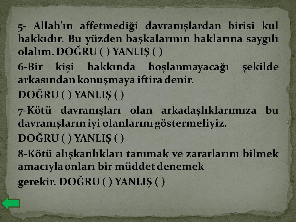 5- Allah'ın affetmediği davranışlardan birisi kul hakkıdır. Bu yüzden başkalarının haklarına saygılı olalım. DOĞRU ( ) YANLIŞ ( ) 6-Bir kişi hakkında