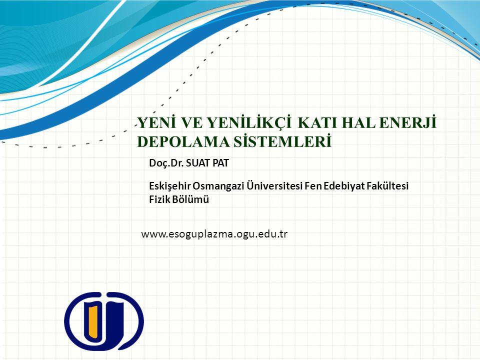 YENİ VE YENİLİKÇİ KATI HAL ENERJİ DEPOLAMA SİSTEMLERİ Doç.Dr. SUAT PAT Eskişehir Osmangazi Üniversitesi Fen Edebiyat Fakültesi Fizik Bölümü www.esogup