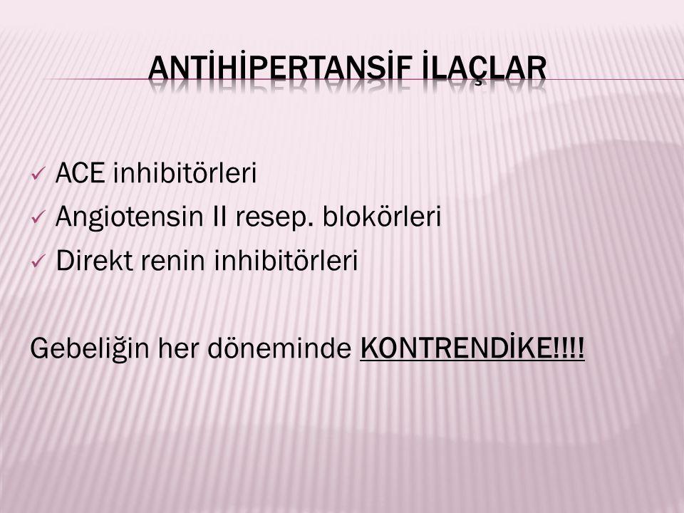 ACE inhibitörleri Angiotensin II resep. blokörleri Direkt renin inhibitörleri Gebeliğin her döneminde KONTRENDİKE!!!!