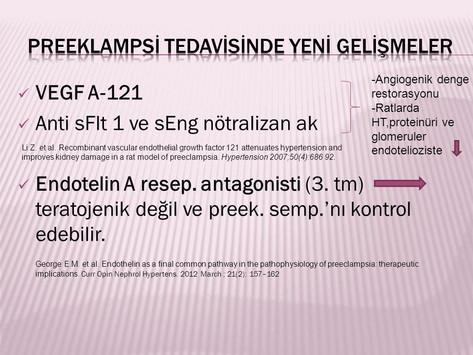 VEGF A-121 Anti sFlt 1 ve sEng nötralizan ak Endotelin A resep. antagonisti (3. tm) teratojenik değil ve preek. semp.'nı kontrol edebilir. George E.M.