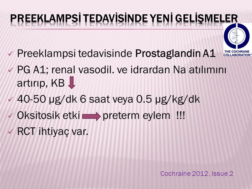 Preeklampsi tedavisinde Prostaglandin A1 PG A1; renal vasodil. ve idrardan Na atılımını artırıp, KB 40-50 µg/dk 6 saat veya 0.5 µg/kg/dk Oksitosik etk
