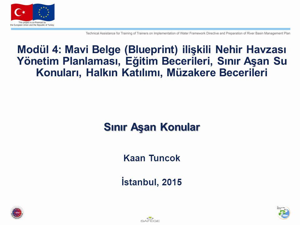Modül 4: Mavi Belge (Blueprint) ilişkili Nehir Havzası Yönetim Planlaması, Eğitim Becerileri, Sınır Aşan Su Konuları, Halkın Katılımı, Müzakere Becerileri Sınır Aşan Konular Kaan Tuncok İstanbul, 2015