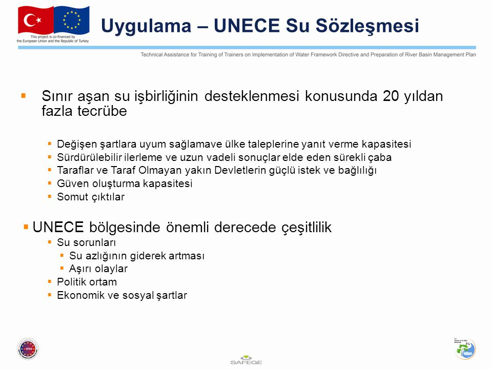 Uygulama – UNECE Su Sözleşmesi  Sınır aşan su işbirliğinin desteklenmesi konusunda 20 yıldan fazla tecrübe  Değişen şartlara uyum sağlamave ülke taleplerine yanıt verme kapasitesi  Sürdürülebilir ilerleme ve uzun vadeli sonuçlar elde eden sürekli çaba  Taraflar ve Taraf Olmayan yakın Devletlerin güçlü istek ve bağlılığı  Güven oluşturma kapasitesi  Somut çıktılar  UNECE bölgesinde önemli derecede çeşitlilik  Su sorunları  Su azlığının giderek artması  Aşırı olaylar  Politik ortam  Ekonomik ve sosyal şartlar