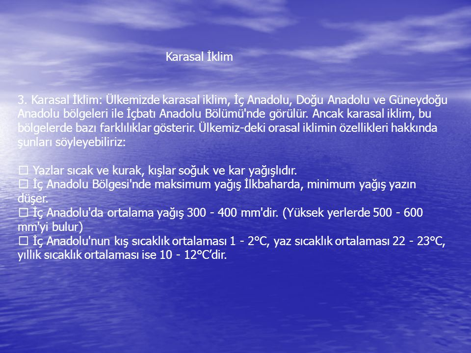 3. Karasal İklim: Ülkemizde karasal iklim, İç Anadolu, Doğu Anadolu ve Güneydoğu Anadolu bölgeleri ile İçbatı Anadolu Bölümü'nde görülür. Ancak karasa