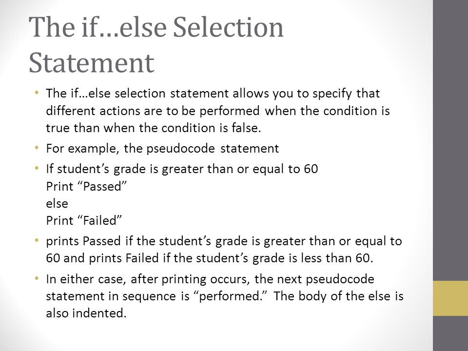 The if…else Selection Statement The if…else selection statement allows you to specify that different actions are to be performed when the condition is
