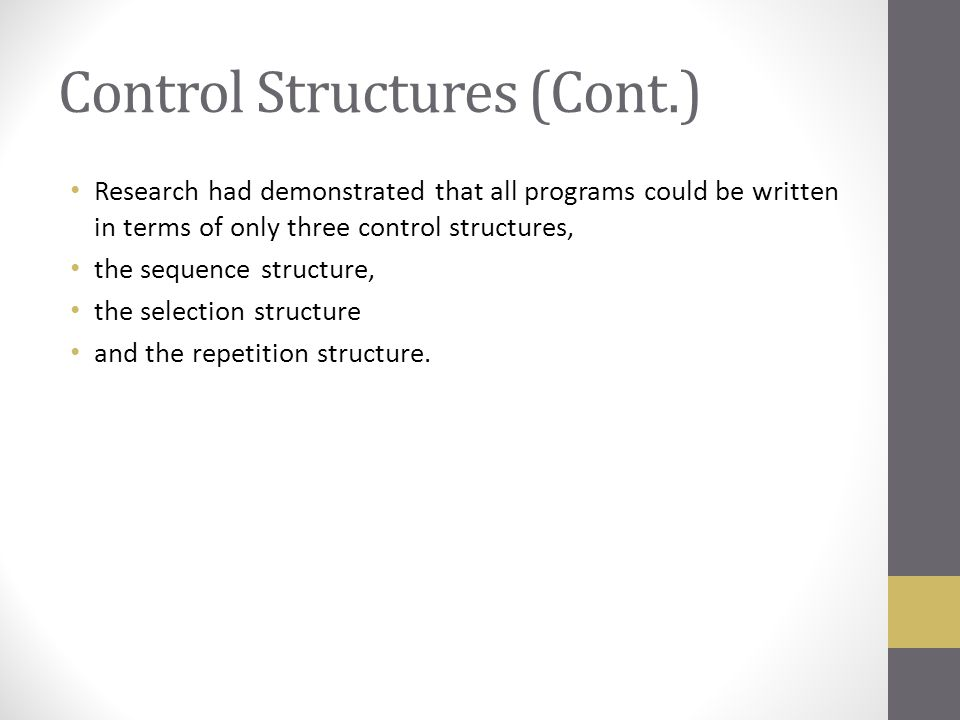 Control Structures (Cont.) Research had demonstrated that all programs could be written in terms of only three control structures, the sequence struct