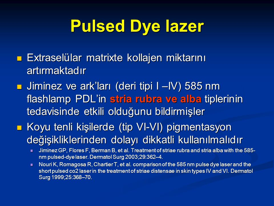 Skar ve Stria pigment bozukluğunu düzeltmek için excimer laser Yüz, gövde ve extremitelerinde hipopigmente skarları bulunan 31 hasta Yüz, gövde ve extremitelerinde hipopigmente skarları bulunan 31 hasta 50 J/cm2 50 J/cm2 Lezyonlara %50 ve %75 pigmentasyon gelişene kadar (kalorimetrik), 2 hafta aralıklarla aynı doz tekrarlanmış (maksimum 10 tedavi) Lezyonlara %50 ve %75 pigmentasyon gelişene kadar (kalorimetrik), 2 hafta aralıklarla aynı doz tekrarlanmış (maksimum 10 tedavi) Tüm hastalarda %60-70 klinik iyileşme gözlenmiş Tüm hastalarda %60-70 klinik iyileşme gözlenmiş The safety and efficacy of the 308-nm excimer laser for pigment correction of hypopigmented scars and striae alba.