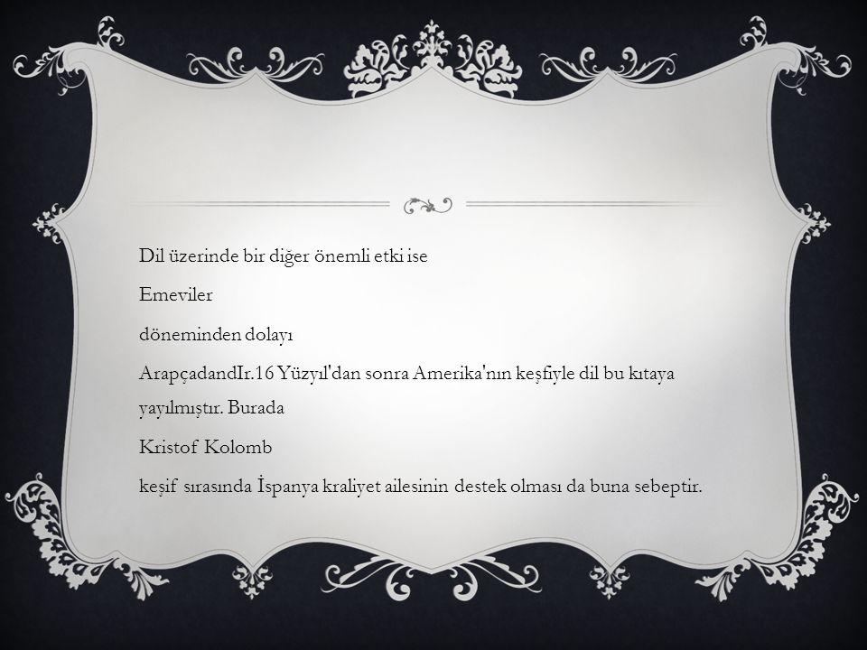 Dil üzerinde bir diğer önemli etki ise Emeviler döneminden dolayı ArapçadandIr.16 Yüzyıl'dan sonra Amerika'nın keşfiyle dil bu kıtaya yayılmıştır. Bur