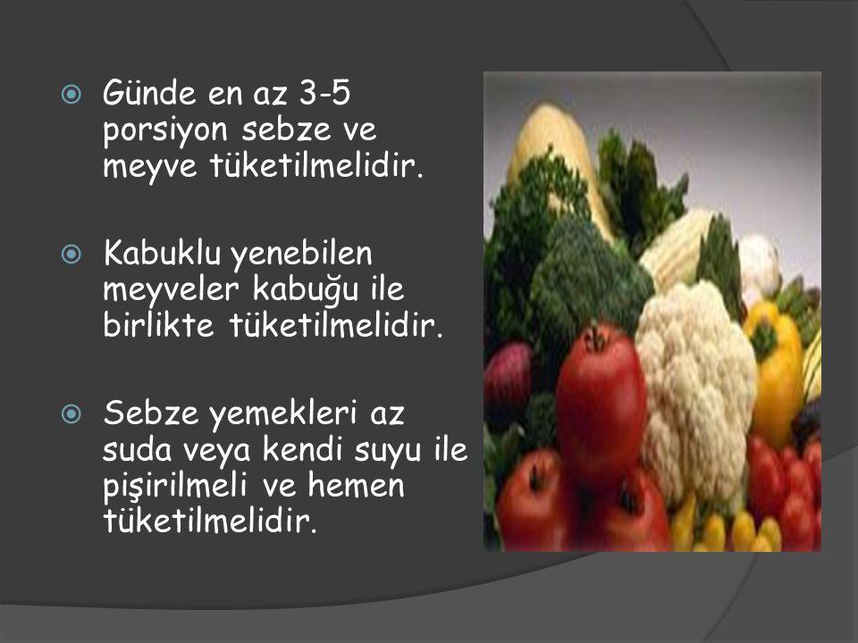  Günde en az 3-5 porsiyon sebze ve meyve tüketilmelidir.  Kabuklu yenebilen meyveler kabuğu ile birlikte tüketilmelidir.  Sebze yemekleri az suda v