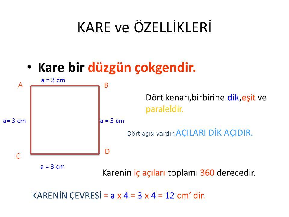 KARE ve ÖZELLİKLERİ Kare bir düzgün çokgendir. A B C D a = 3 cm Dört kenarı,birbirine dik,eşit ve paraleldir. Dört açısı vardır. AÇILARI DİK AÇIDIR. K
