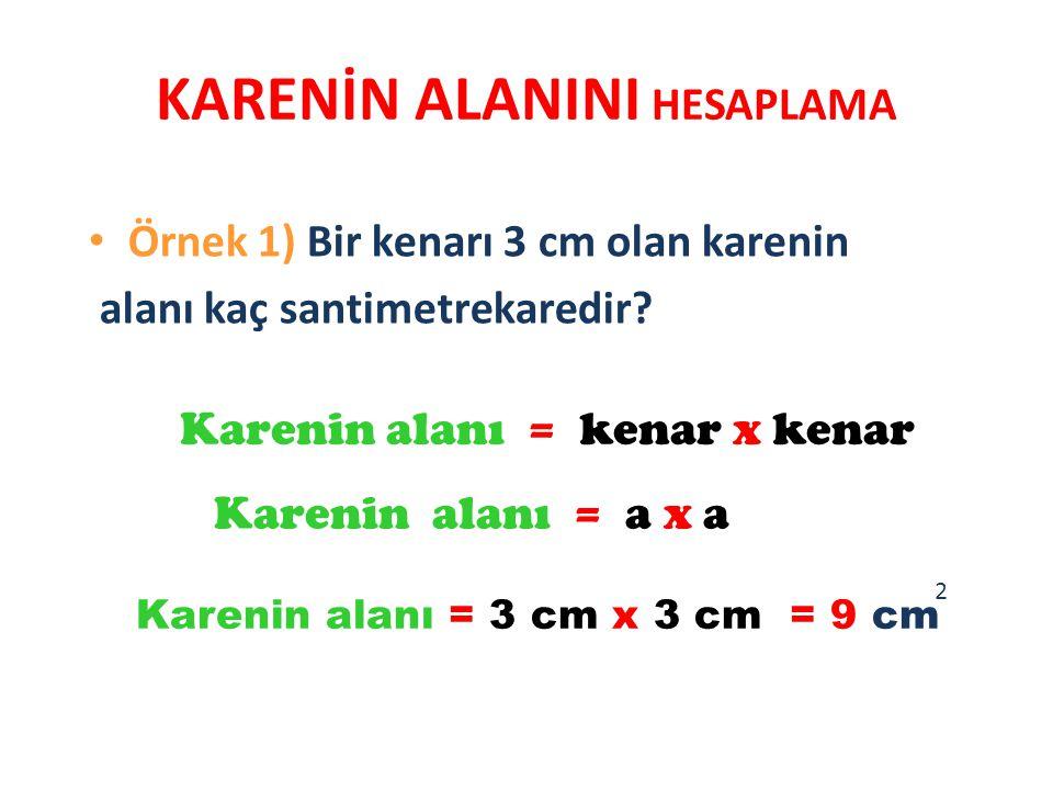 KARENİN ALANINI HESAPLAMA Örnek 1) Bir kenarı 3 cm olan karenin alanı kaç santimetrekaredir? Karenin alanı = kenar x kenar Karenin alanı = a x a Karen
