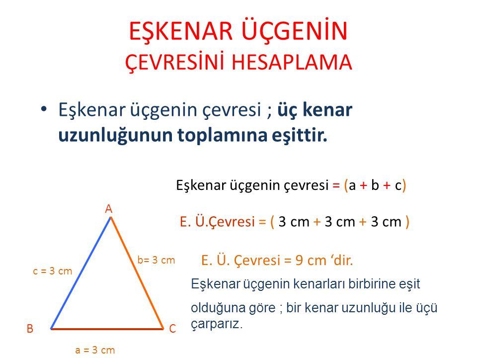 EŞKENAR ÜÇGENİN ÇEVRESİNİ HESAPLAMA Eşkenar üçgenin çevresi ; üç kenar uzunluğunun toplamına eşittir. A BC a = 3 cm b= 3 cm c = 3 cm Eşkenar üçgenin ç