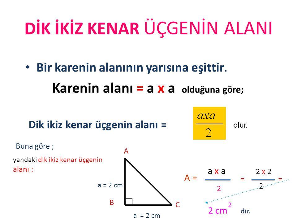 DİK İKİZ KENAR ÜÇGENİN ALANI Bir karenin alanının yarısına eşittir. Karenin alanı = a x a olduğuna göre; Dik ikiz kenar üçgenin alanı = olur. A B C a