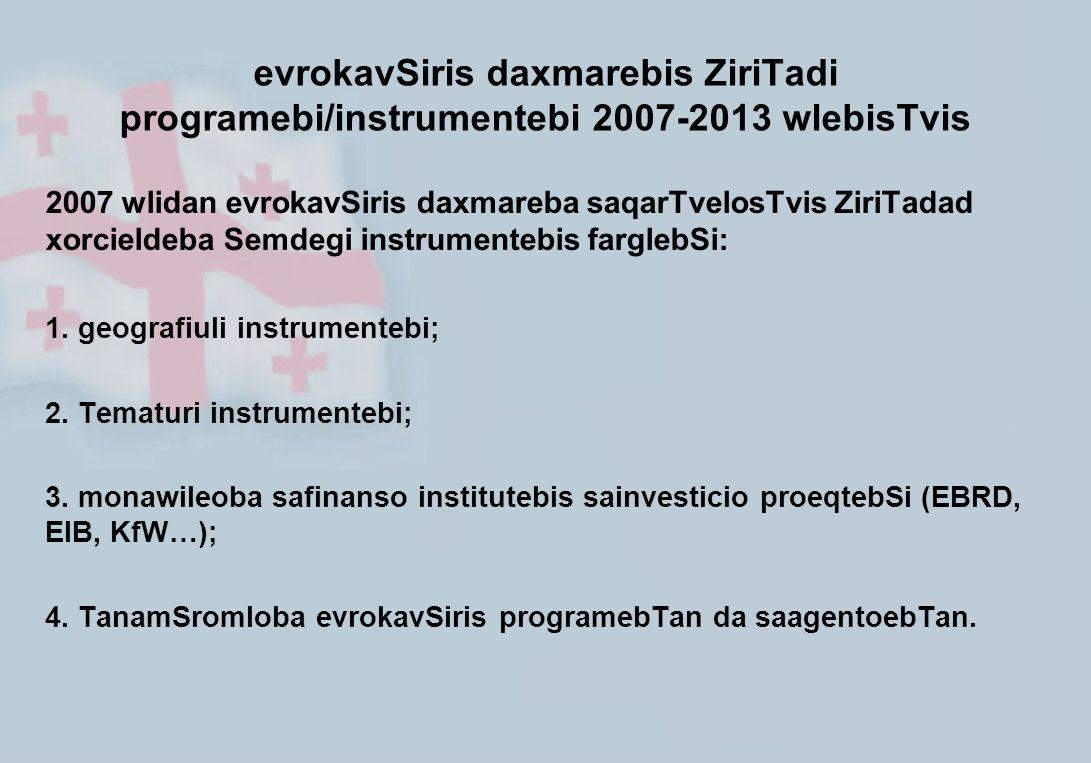 evrokavSiris daxmarebis ZiriTadi programebi/instrumentebi 2007-2013 wlebisTvis 2007 wlidan evrokavSiris daxmareba saqarTvelosTvis ZiriTadad xorcieldeb