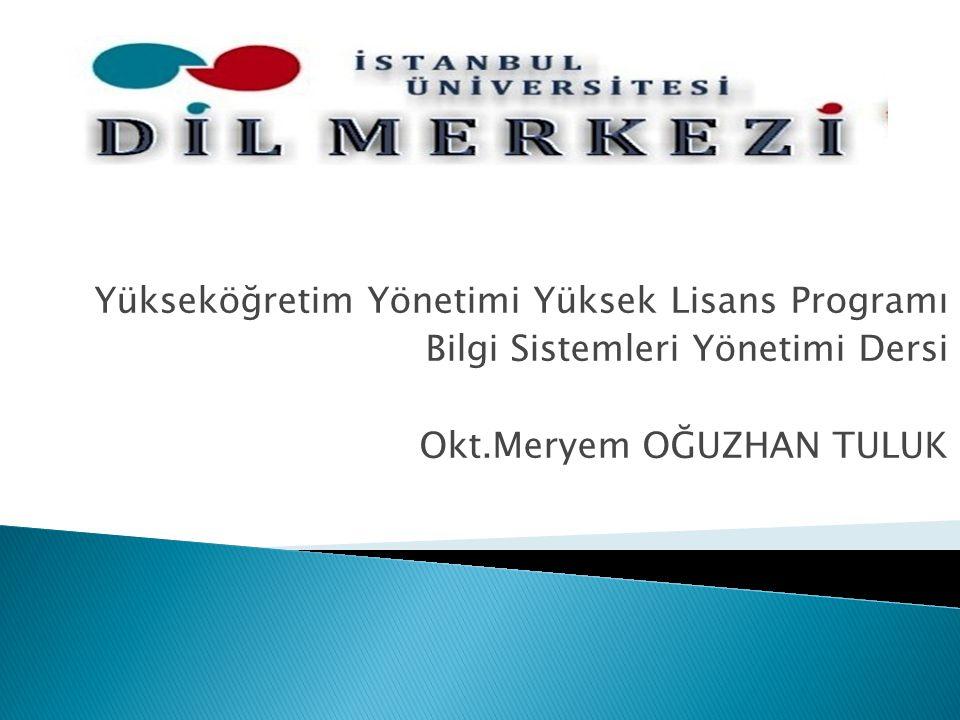 Yükseköğretim Yönetimi Yüksek Lisans Programı Bilgi Sistemleri Yönetimi Dersi Okt.Meryem OĞUZHAN TULUK